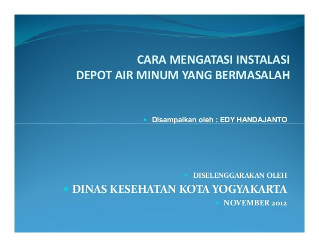 CARA MENGATASI INSTALASI DEPOT AIR MINUM YANG BERMASALAH            Disampaikan oleh : EDY HANDAJANTO                    ...