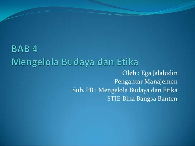 Oleh : Ega Jalaludin Pengantar Manajemen Sub. PB : Mengelola Budaya dan Etika STIE Bina Bangsa Banten