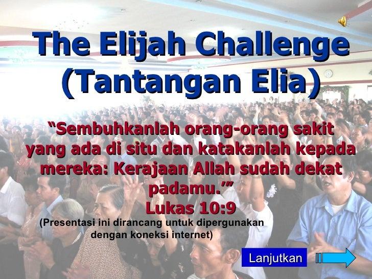 """The Elijah Challenge  (Tantangan Elia)   """"Sembuhkanlah orang-orang sakit yang ada di situ dan katakanlah kepada  mereka: K..."""