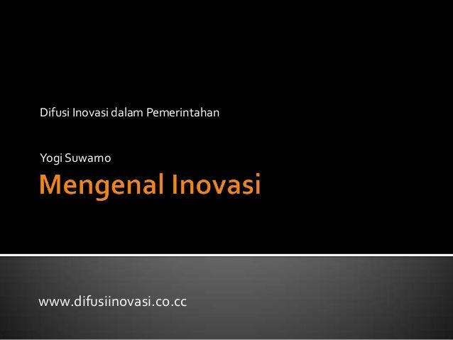 Difusi Inovasi dalam PemerintahanYogi Suwarnowww.difusiinovasi.co.cc