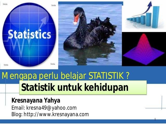 Mengapa perlu belajar STATISTIK ? Kresnayana Yahya Email: kresna49@yahoo.com Blog: http://www.kresnayana.com 1 Statistik u...