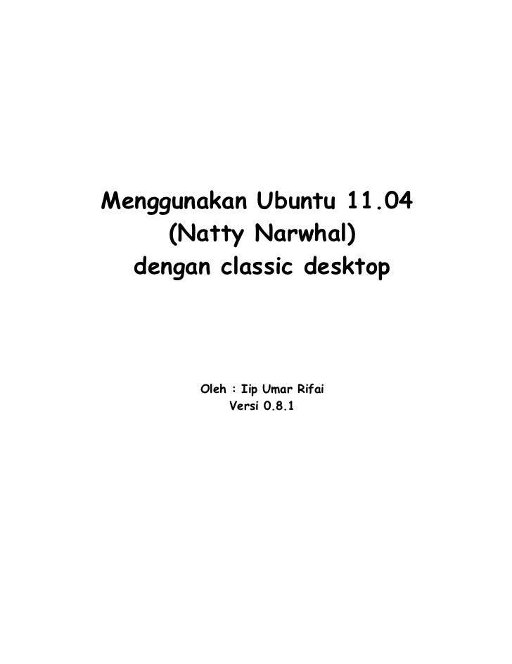 Menggunakan Ubuntu 11.04     (Natty Narwhal)  dengan classic desktop       Oleh : Iip Umar Rifai            Versi 0.8.1