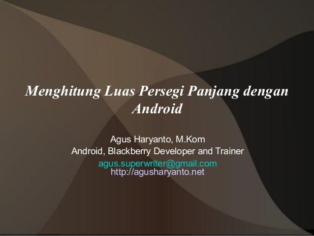 Menghitung Luas Persegi Panjang dengan              Android               Agus Haryanto, M.Kom      Android, Blackberry De...