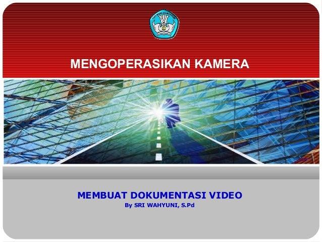 MENGOPERASIKAN KAMERA  MEMBUAT DOKUMENTASI VIDEO By SRI WAHYUNI, S.Pd