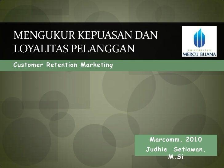 Customer Retention Marketing<br />Mengukur Kepuasan dan Loyalitas Pelanggan<br />Marcomm, 2010<br />JudhieSetiawan, M.Si<b...