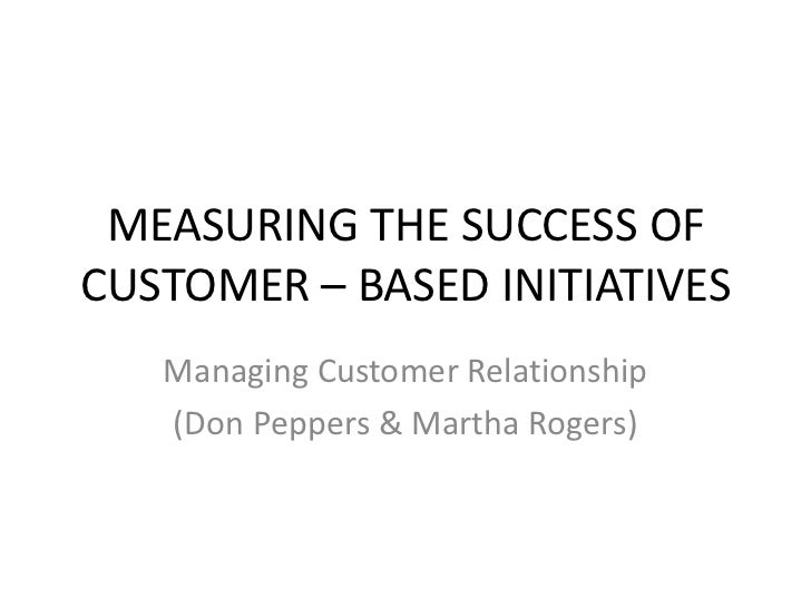 MEASURING THE SUCCESS OFCUSTOMER – BASED INITIATIVES   Managing Customer Relationship   (Don Peppers & Martha Rogers)