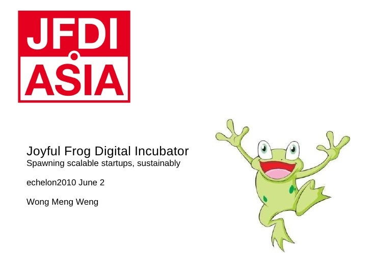 Joyful Frog Digital Incubator Spawning scalable startups, sustainably echelon2010 June 2 Wong Meng Weng