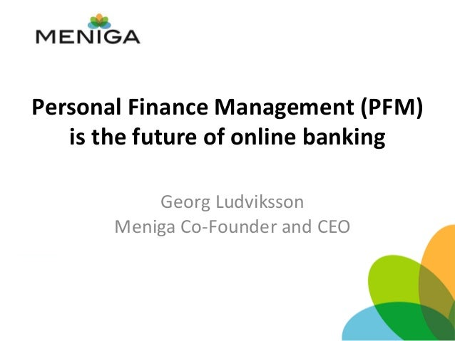 Personal Finance Management (PFM) is the future of online banking Georg Ludviksson Meniga Co-Founder and CEO