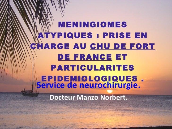 MENINGIOMES ATYPIQUES: PRISE EN CHARGE AU  CHU DE FORT DE FRANCE ET PARTICULARITES EPIDEMIOLOGIQUES . Service de neuroch...