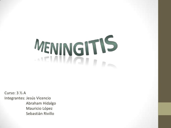 Meningitis<br />Curso: 3 ½ A<br />Integrantes: Jesús Vicencio<br />                      Abraham Hidalgo<br />            ...