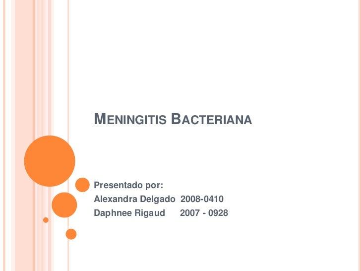 Meningitis Bacteriana<br />Presentado por:<br />Alexandra Delgado  2008-0410<br />DaphneeRigaud      2007 - 0928<br />
