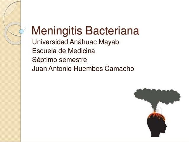 Meningitis Bacteriana Universidad Anáhuac Mayab Escuela de Medicina Séptimo semestre Juan Antonio Huembes Camacho