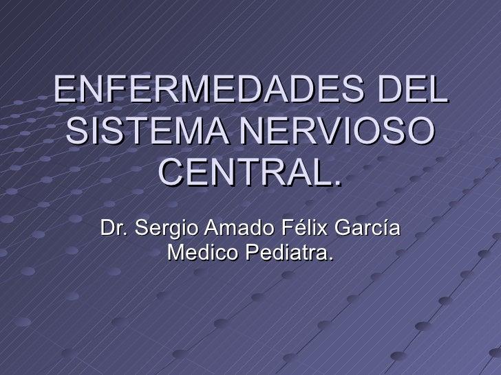ENFERMEDADES DEL SISTEMA NERVIOSO CENTRAL. Dr. Sergio Amado Félix García Medico Pediatra.