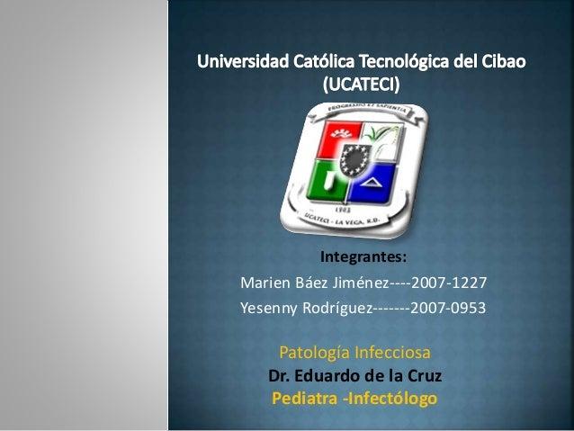 Integrantes: Marien Báez Jiménez----2007-1227 Yesenny Rodríguez-------2007-0953 Patología Infecciosa Dr. Eduardo de la Cru...