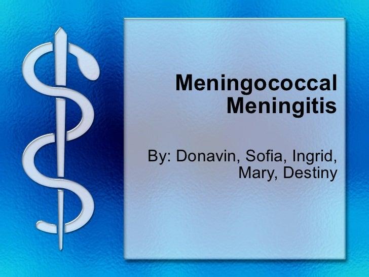 Meningococcal Meningitis By: Donavin, Sofia, Ingrid, Mary, Destiny