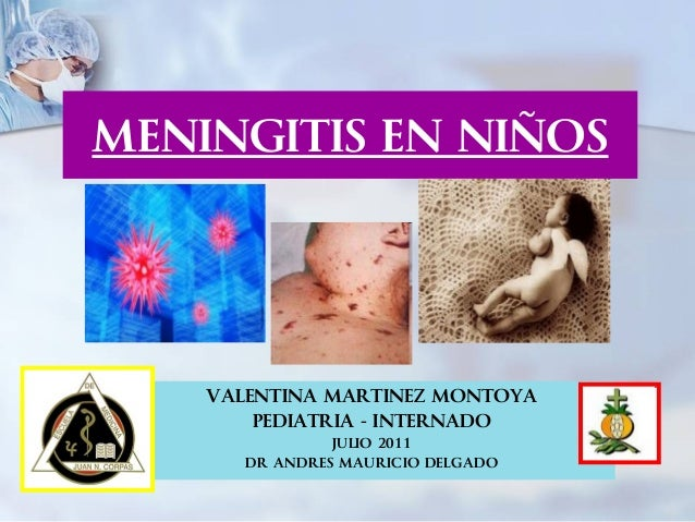 MENINGITIS EN NIÑOS    VALENTINA MARTINEZ MONTOYA        PEDIATRIA - INTERNADO                JULIO 2011       DR ANDRES M...