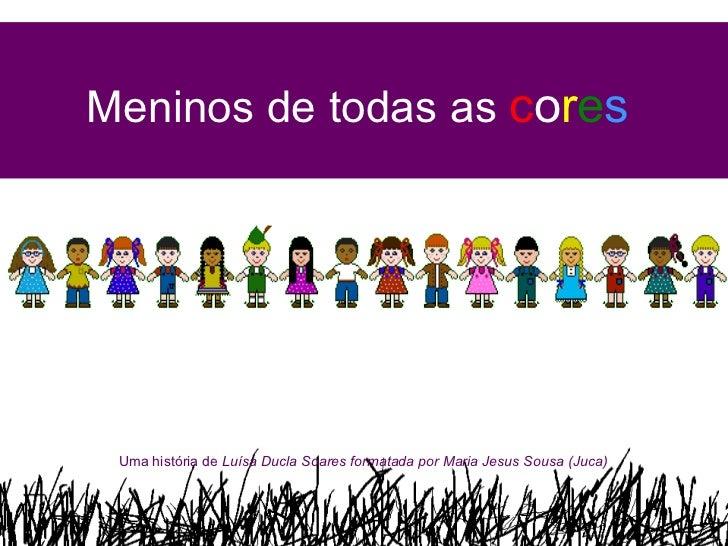 Meninos de todas as  c o r e s Uma história de  Luísa Ducla Soares formatada por Maria Jesus Sousa (Juca)