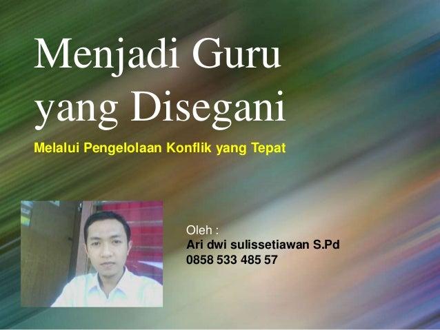 Melalui Pengelolaan Konflik yang Tepat Menjadi Guru yang Disegani Oleh : Ari dwi sulissetiawan S.Pd 0858 533 485 57