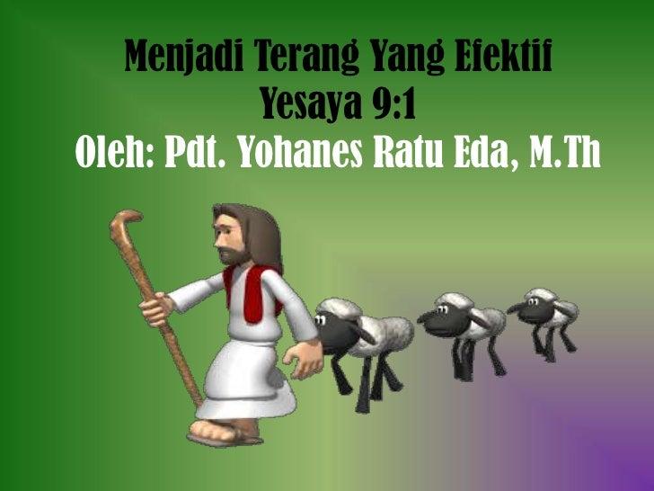 Menjadi Terang Yang Efektif            Yesaya 9:1Oleh: Pdt. Yohanes Ratu Eda, M.Th