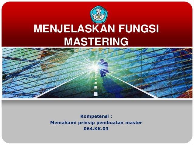 MENJELASKAN FUNGSIMASTERINGKompetensi :Memahami prinsip pembuatan master064.KK.03