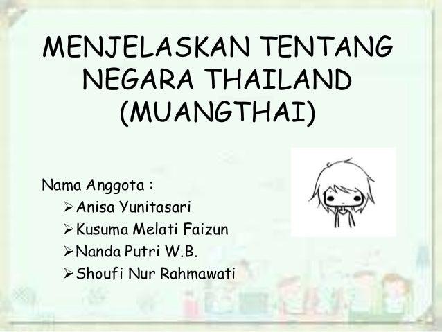 MENJELASKAN TENTANG  NEGARA THAILAND    (MUANGTHAI)Nama Anggota :  Anisa Yunitasari  Kusuma Melati Faizun  Nanda Putri ...