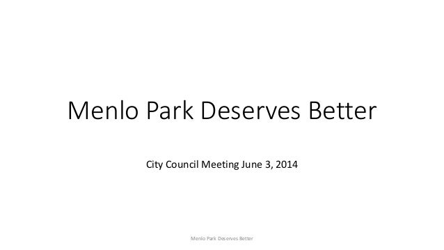 Menlo Park Deserves Better City Council Meeting June 3, 2014 Menlo Park Deserves Better