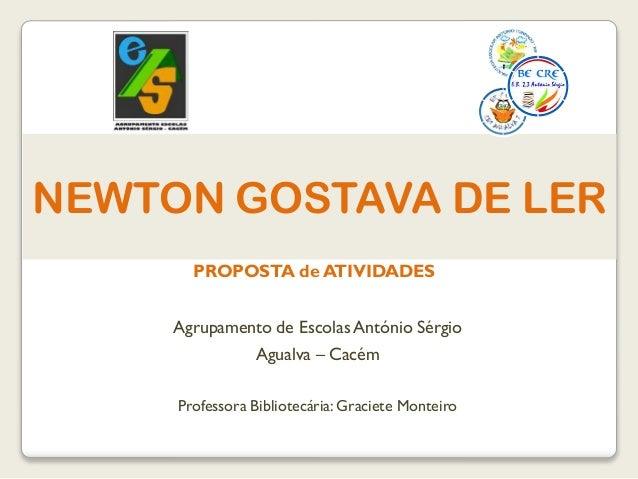 NEWTON GOSTAVA DE LER Agrupamento de Escolas António Sérgio Agualva – Cacém Professora Bibliotecária: Graciete Monteiro PR...
