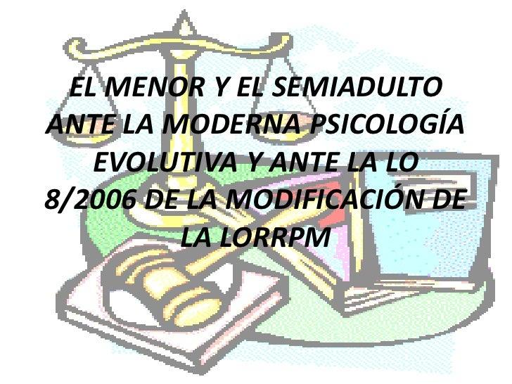 EL MENOR Y EL SEMIADULTO ANTE LA MODERNA PSICOLOGÍA     EVOLUTIVA Y ANTE LA LO 8/2006 DE LA MODIFICACIÓN DE          LA LO...