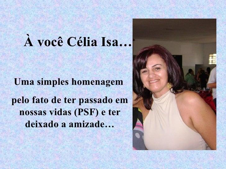À você Célia Isa… Uma simples homenagem  pelo fato de ter passado em nossas vidas (PSF) e ter deixado a amizade…