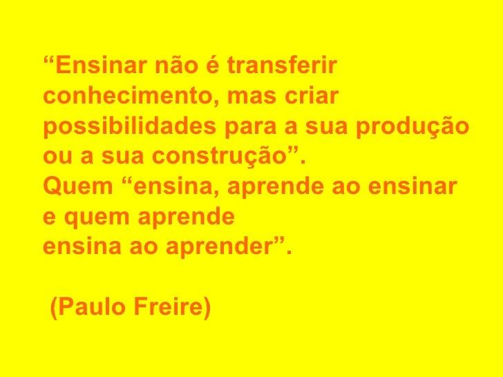 """"""" Ensinar não é transferir conhecimento, mas criar possibilidades para a sua produção ou a sua construção"""". Quem """"ensina, ..."""