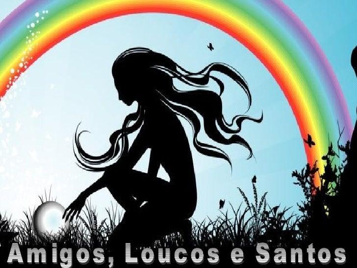Amigos, Loucos e Santos