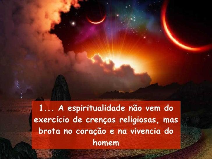 1... A espiritualidade não vem do exercício de crenças religiosas, mas brota no coração e na vivencia do homem