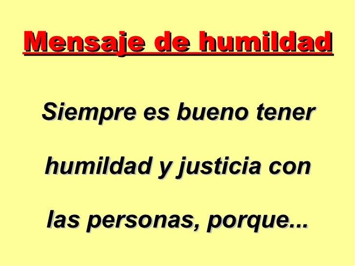 Mensaje de humildad Siempre es bueno tener humildad y justicia con las personas, porque...