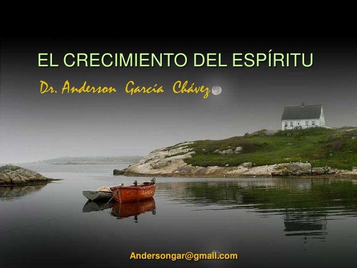 EL CRECIMIENTO DEL ESPÍRITU<br />Dr. Anderson  García  Chávez <br />Andersongar@gmail.com<br />