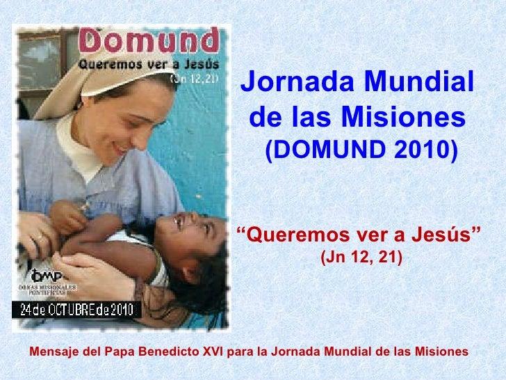 """Jornada Mundial  de las Misiones  (DOMUND 2010) """" Queremos ver a Jesús""""  (Jn 12, 21) Mensaje del Papa Benedicto XVI para l..."""