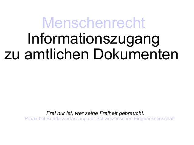W. Keim Menschenrecht Informationszugang1 Menschenrecht Informationszugang zu amtlichen Dokumenten Frei nur ist, wer seine...