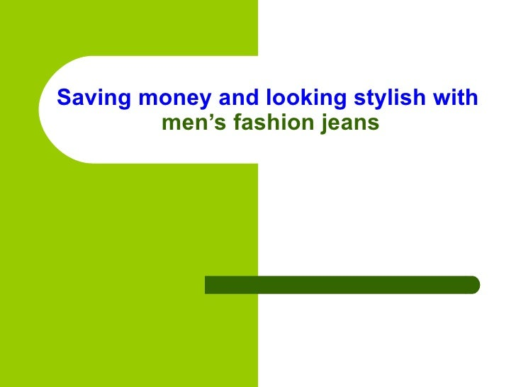 Saving money and looking stylish with  men's fashion jeans