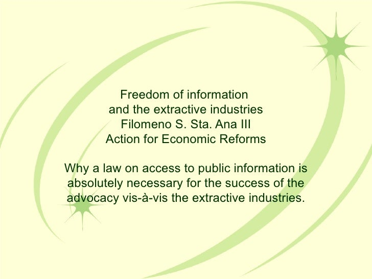 Freedom of information  and the extractive industries Filomeno S. Sta. Ana III Action for Economic Reforms Why a law on ac...