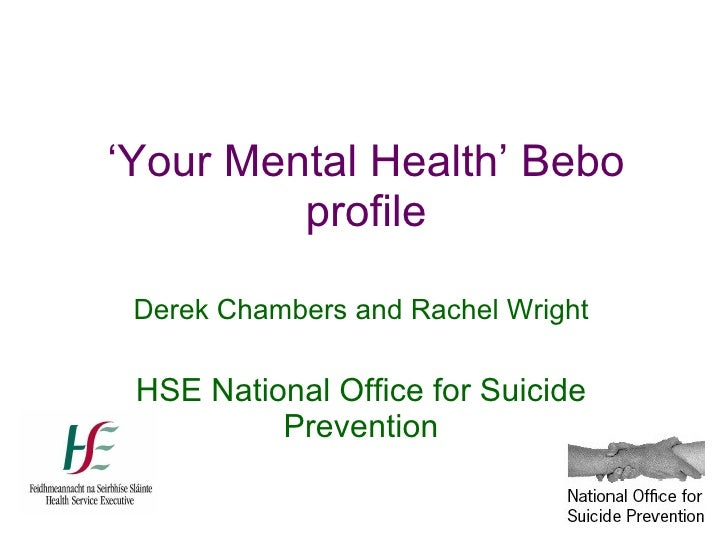 ' Your Mental Health' Bebo profile Derek Chambers and Rachel Wright HSE National Office for Suicide Prevention