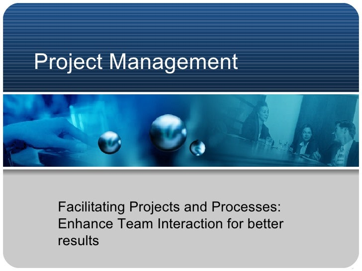 Project Management Facilitating Projects and Processes: Enhance Team Interaction for better results