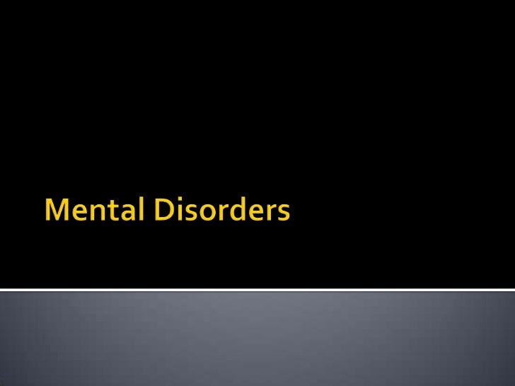    Mental Disorder:     Illness of the mind that can affect the     thoughts, feelings and behaviors of a person     PRE...