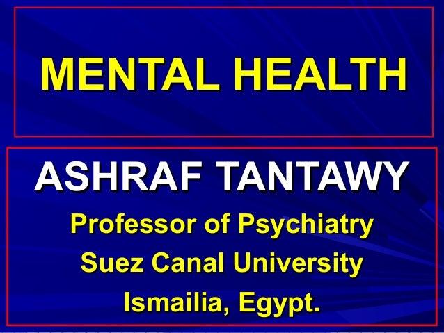 MENTAL HEALTHASHRAF TANTAWY Professor of Psychiatry  Suez Canal University     Ismailia, Egypt.