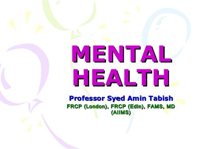 MENTAL HEALTH Professor Syed Amin Tabish FRCP (London), FRCP (Edin), FAMS, MD (AIIMS)