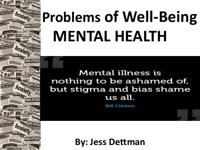 Problems of Well-Being MENTAL HEALTH By: Jess Dettman