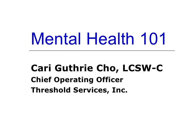 Mental Health 101 Cari Guthrie Cho, LCSW-C Chief Operating Officer Threshold Services, Inc.