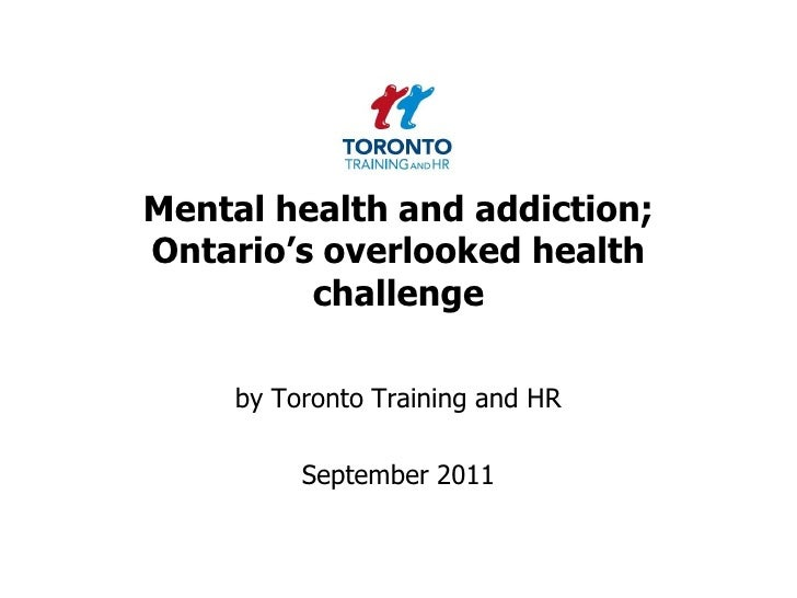 Mental health and addiction; Ontario's overlooked health challenge<br />by Toronto Training and HR <br />September 2011<br />