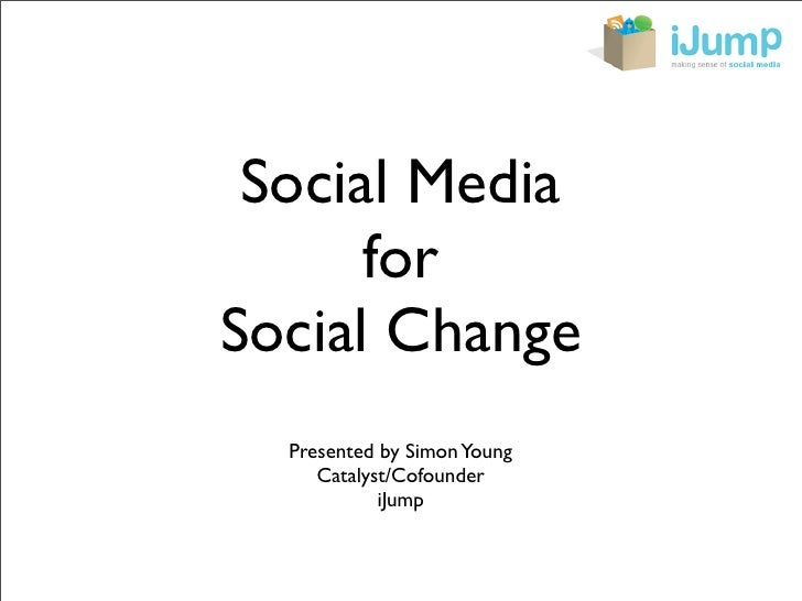 Social Media       for Social Change   Presented by Simon Young      Catalyst/Cofounder             iJump