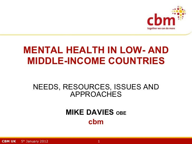 MENTAL HEALTH IN LOW- AND MIDDLE-INCOME COUNTRIES NEEDS, RESOURCES, ISSUES AND APPROACHES MIKE DAVIES  OBE cbm