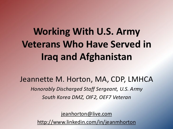 Working With U.S. ArmyVeterans Who Have Served in    Iraq and AfghanistanJeannette M. Horton, MA, CDP, LMHCA  Honorably Di...
