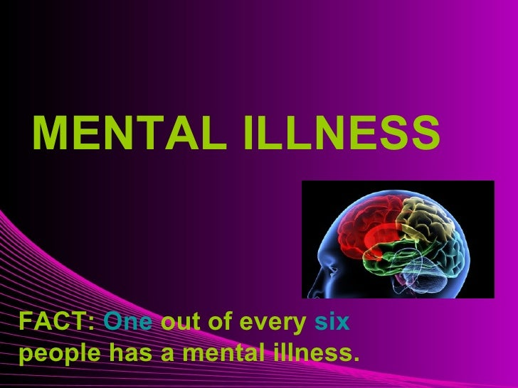 Mental Illness MENTAL ILLNESS FACT:  One  out of every  six  people has a mental illness.